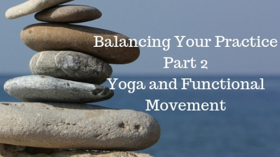 Balancing your Yoga Practice Part 2: Yoga and Functional Movement